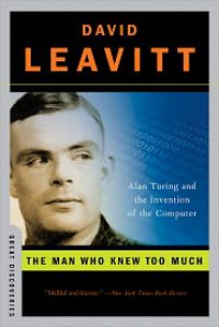 The Man Who Knew Too Much: Alan Turing and the Invention of the Computer - David Leavitt