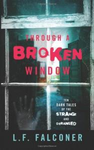 Through A Broken Window: Ten Dark Tales of the Strange and Deranged - L F Falconer