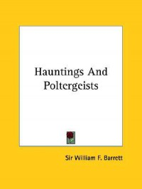 Hauntings and Poltergeists - William F. Barrett