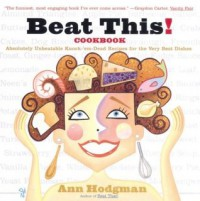 Beat This! Cookbook: Absolutely Unbeatable Knock-'em-Dead Recipes for the Very Best Dishes - Ann Hodgman