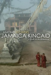 Among Flowers: A Walk in the Himalaya (Directions) - Jamaica Kincaid
