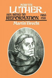 Martin Luther: His Road to Reformation 1483-1521 - Martin Brecht