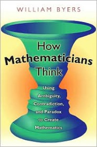 How Mathematicians Think: Using Ambiguity, Contradiction, and Paradox to Create Mathematics - William Byers