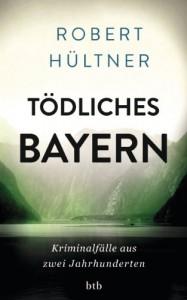 Tödliches Bayern: Kriminalfälle aus zwei Jahrhunderten (German Edition) - Robert Hültner