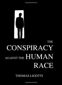The Conspiracy Against the Human Race - Thomas Ligotti, Ray Brassier