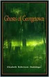 Ghosts of Georgetown - Elizabeth Robertson Huntsinger