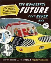The Wonderful Future That Never Was: Flying Cars, Mail Delivery by Parachute, and Other Predictions from the Past - The Editors of Popular Mechanics,  Gregory Benford