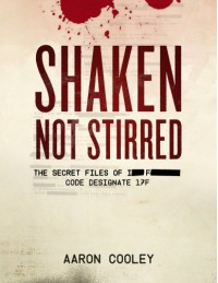 SHAKEN, NOT STIRRED (The Secret Files of I__ F______, Code Designate 17F, Vol. 1) - Aaron Cooley