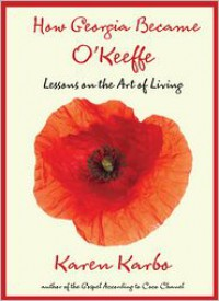 How Georgia Became O'Keeffe: Lessons on the Art of Living - Karen Karbo