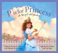 P Is for Princess: A Royal Alphabet (Sleeping Bear Alphabets) - 'Steven L. Layne',  'Deborah Dover Layne',  'Robert Papp',  'Lisa Papp'