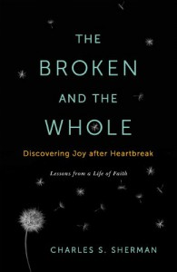 The Broken and the Whole: Discovering Joy after Heartbreak - Charles S. Sherman
