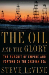 The Oil and the Glory: The Pursuit of Empire and Fortune on the Caspian Sea - Steve Levine