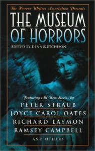 The Museum of Horrors - Dennis Etchison, Joyce Carol Oates, Conrad Williams, Th. Metzger, Susan Fry, Charles L. Grant, Peter Straub, William F. Nolan, Lisa Morton, Robert Devereaux, S.P. Somtow, Ramsey Campbell, Melanie Tem, Tom Piccirilli, Darren O. Godfrey, Joel Lane, Gordon Linzner, Richard L
