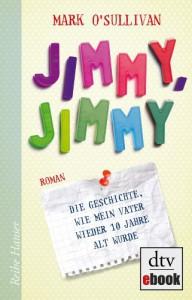 Jimmy, Jimmy: Die Geschichte, wie mein Vater wieder 10 Jahre alt wurde Roman - Mark O'Sullivan