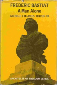 Frederic Bastiat : A Man Alone - George Charles Roche