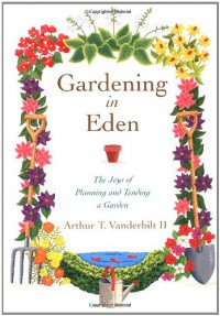 Gardening in Eden: The Joys of Planning and Tending a Garden - Arthur T. Vanderbilt