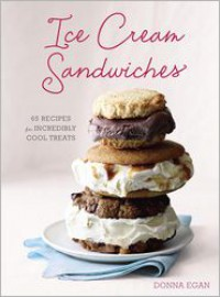 Ice Cream Sandwiches: 65 Recipes for Incredibly Cool Treats - Donna Egan