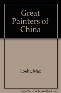 The Great Painters of China - Max Loehr