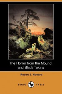 The Horror From The Mound, And Black Talons (Dodo Press) - Robert E. Howard