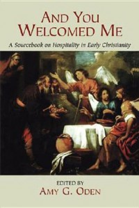 And You Welcomed Me: A Sourcebook on Hospitality in Early Christianity - Amy G. Oden