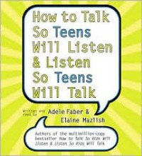 How to Talk So Teens Will Listen and Listen So Teens Will Talk - Adele Faber, Elaine Mazlish