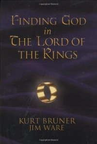 Finding God in the Lord of the Rings - Jim Ware, Kurt Bruner