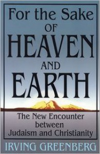 For the Sake of Heaven and Earth: The New Encounter Between Judaism and Christianity - Irving Greenberg