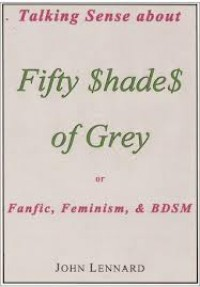 Talking Sense About 'Fifty Shades of Grey', or, Fanfiction, Feminism, and BDSM - John Lennard