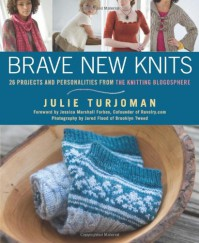 Brave New Knits: 26 Projects and Personalities from the Knitting Blogosphere - Julie Turjoman, Jessica Marshall Forbes, Casey Forbes