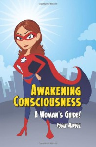 Awakening Consciousness: A Woman's Guide! - Robin Marvel