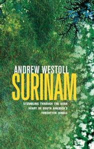 Surinam: Stumbling Through the Dark Heart of South America's Forgotten Jungle - Andrew Westoll
