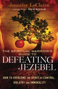 Spiritual Warrior's Guide to Defeating Jezebel, The: How To Overcome The Spirit Of Control, Idolatry And Immorality - Jennifer LeClaire