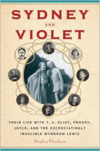Sydney and Violet: Their Life with T.S. Eliot, Proust, Joyce and the Excruciatingly Irascible Wyndham Lewis - Stephen Klaidman