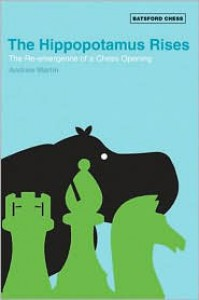 The Hippopotamus Rises: The Re-Emergence of a Chess Opening (Batsford Chess Books) - Andrew    Martin