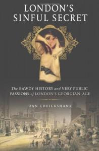 London's Sinful Secret: The Bawdy History and Very Public Passions of London's Georgian Age - Dan Cruickshank