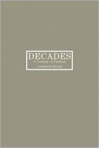 Decades: A Century of Fashion - Cameron Silver, Rebecca DiLiberto