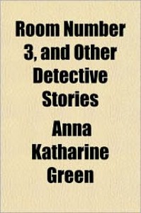 Room Number 3, and Other Detective Stories - Anna Katharine Green
