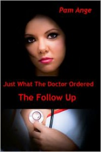 Just What The Doctor Ordered - The Follow Up - Pam Ange
