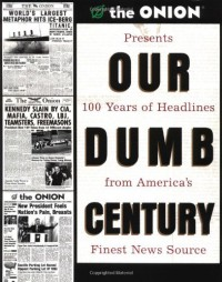 Our Dumb Century: The Onion Presents 100 Years of Headlines from America's Finest News Source - The Onion