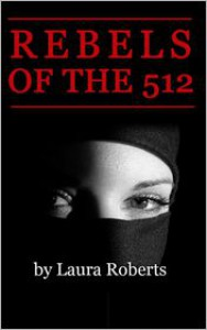 Rebels of the 512: A 3-Day Novel - Laura Roberts