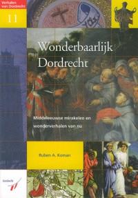 Wonderbaarlijk Dordrecht: Middeleeuwse Mirakelen en Wonderverhalen van Nu (Verhalen van Dordrecht 11, Booklet) - Ruben A. Koman