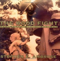 The Good Fight : How World War II Was Won - Stephen E. Ambrose