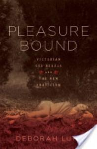 Pleasure Bound: Victorian Sex Rebels and the New Eroticism - Deborah Lutz