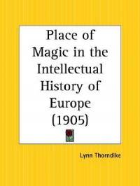Place of Magic in the Intellectual History of Europe - Lynn Thorndike