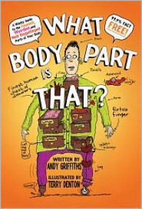 What Body Part Is That?: A Wacky Guide to the Funniest, Weirdest, and Most Disgustingest Parts of Your Body - Andy Griffiths, Terry Denton