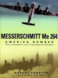 Messerschmitt Me 264 Amerika Bomber: The Luftwaffe's Lost Transatlantic Bomber - Robert Forsyth, Eddie J. Creek