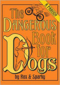 The Dangerous Book for Dogs: A Parody - Rex & Sparky, Janet Ginsburg, Emily Flake