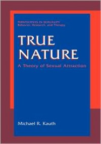 True Nature: A Theory of Sexual Attraction - Michael R. Kauth