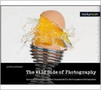 The Wild Side of Photography: Unconventional and Creative Techniques for the Courageous Photographer - Cyrill Harnischmacher
