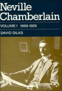Neville Chamberlain, Volume 1: 1869-1929 - David Dilks